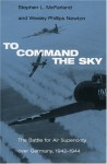 To Command the Sky: The Battle for Air Superiority Over Germany, 1942-1944 - Stephen L. McFarland, Wesley Phillips Newton
