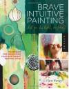 Brave Intuitive Painting-Let Go, Be Bold, Unfold!: Techniques for Uncovering Your Own Unique Painting Style - Flora S. Bowley