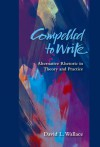 Compelled to Write: Alternative Rhetoric in Theory and Practice - David L. Wallace