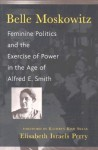 Belle Moskowitz: Feminine Politics and the Exercise of Power in the Age of Alfred E. Smith. - Elisabeth Israels Perry