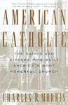 American Catholic: The Saints and Sinners Who Built America's Most Powerful Church - Charles R. Morris