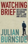 Watching Brief: Reflections on Human Rights, Law and Justice - Julian Burnside