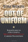 Out of Uniform: Your Guide to a Successful Military-to-Civilian Career Transition - Tom Wolfe