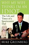 Why My Wife Thinks I'm an Idiot: The Life and Times of a Sportscaster Dad - Mike Greenberg
