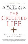 The Crucified Life: How To Live Out A Deeper Christian Experience - A.W. Tozer, James L. Snyder