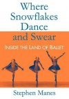 Where Snowflakes Dance and Swear: Inside the Land of Ballet - Stephen Manes