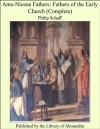 Ante-Nicene Fathers: Fathers of the Early Church (Complete) - Philip Schaff