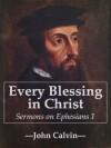 Every Blessing in Christ: Sermons on Ephesians 1 - John Calvin