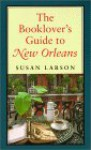The Booklover's Guide to New Orleans - Susan Larson, Thomas Lynch, Steven Maklansky