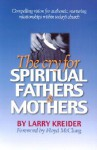 The Cry for Spiritual Fathers & Mothers: Compelling Vision for Authentic, Nurturing Relationships Within Today's Church - Larry Kreider