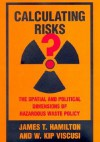 Calculating Risks?: The Spatial and Political Dimensions of Hazardous Waste Policy - James T. Hamilton, W. Kip Viscusi