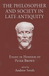 The Philosopher and Society in Late Antiquity: Essays in Honour of Peter Brown - Andrew Smith