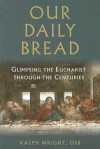 Our Daily Bread: Glimpsing the Eucharist Through the Centuries - Ralph Wright