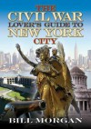 The Civil War Lover's Guide to New York City - Bill Morgan