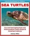 Learn to Read Books for Children: Sea Turtles - Fun and Fascinating Facts and Pictures About These Unique & Amazing Creatures (Kids Educational Books) - Andrew Miller, Teaching Kids to Read Institute