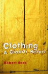 Clothing: A Global History: Or, the Imperialists' New Clothes - Robert Ross