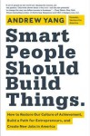 Smart People Should Build Things: How to Restore Our Culture of Achievement, Build a Path for Entrepreneurs, and Create New Jobs in America - Andrew Yang