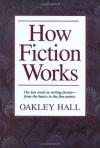 How Fiction Works: The Last Word on Writing Fiction, from Basics to the Fine Points - Oakley Hall