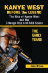 Kanye West: Before the Legend - The Rise of Kanye West and the Chicago Rap & R&B Scene - The Early Years - Jake Brown