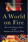 A World on Fire: Britain's Crucial Role in the American Civil War - Amanda Foreman