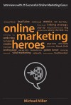 Online Marketing Heroes: Interviews with 25 Successful Online Marketing Gurus - Michael Miller