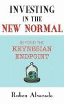 Investing in the New Normal: Beyond the Keynesian Endpoint - Ruben Alvarado