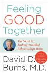 Feeling Good Together: The Secret to Making Troubled Relationships Work - David D. Burns