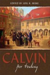 Calvin For Today - David Murray, Joseph Pipa, Derek W.H. Thomas, Cornelis Venema, Donald Sinnema, Joel R. Beeke, Michael A.G. Haykin, J. Ligon Duncan III
