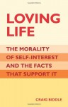 Loving Life: The Morality of Self-Interest and the Facts that Support It - Craig Biddle