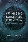 Cracking the Particle Code of the Universe - John W. Moffat