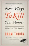 New Ways to Kill Your Mother: Writers and Their Families - Colm Tóibín