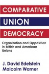 Comparative Union Democracy: Organisation and Opposition in British and American Unions - J. David Edelstein, Malcolm Warner