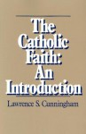 The Catholic Faith: An Introduction - Lawrence S. Cunningham