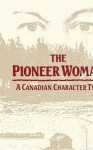 The Pioneer Woman: A Canadian Character Type - Elizabeth Thompson