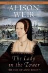 The Lady in the Tower: The Fall of Anne Boleyn - Alison Weir