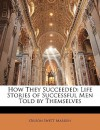 How They Succeeded: Life Stories of Successful Men Told by Themselves - Orison Swett Marden
