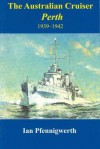 The Australian Cruiser Perth 1939-1942 - Ian Pfennigwerth