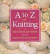 A to Z of Knitting: The Ultimate Guide for the Beginner to Advanced Knitter - Sue Gardner