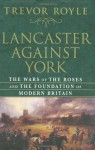 Lancaster Against York: The Wars of the Roses and the Foundation of Modern Britain - Trevor Royle