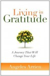 Living in Gratitude: A Journey That Will Change Your Life - Angeles Arrien