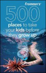 Frommer's 500 Places to Take Your Kids Before They Grow Up - Holly Hughes