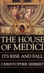 The House Of Medici: Its Rise And Fall - Christopher Hibbert