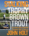 Stalking Trophy Brown Trout: A Fly-Fisher's Guide to Catching the Biggest Trout of Your Life - John Holt