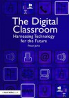 The Digital Classroom: Harnessing Technology for the Future of Learning and Teaching - Peter John, Steve Wheeler