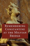 Remembering Constantine at the Milvian Bridge - Raymond Van Dam