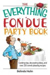 The Everything Fondue Party Book: Cooking Tips, Decorating Ideas, and Over 250 Crowd-Pleasing Recipes - Belinda Hulin
