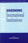 Greening International Institutions (Law And Sustainable Development Series) - Jacob Werksman