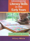 Developing Literacy Skills In The Early Years: A Practical Guide - Hilary White