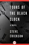 Tours of the Black Clock: A Novel - Steve Erickson