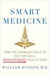 Smart Medicine: How the Changing Role of Doctors Will Revolutionize Health Care - William Hanson